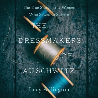 The Dressmakers of Auschwitz Lib/E: The True Story of the Women Who Sewed to Survive Cover Image