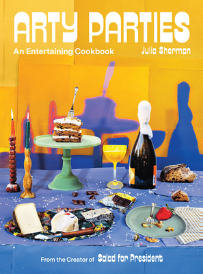 Arty Parties: An Entertaining Cookbook from the Creator of Salad for President Cover Image