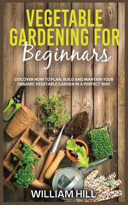 Vegetable Gardening for Beginners: Discover How To Plan, Build And Mantain Your Organic Vegetable Garden In A Perfect Way. Cover Image
