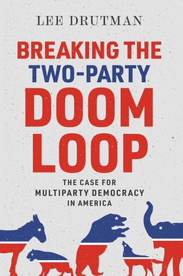 Breaking the Two-Party Doom Loop: The Case for Multiparty Democracy in America Cover Image