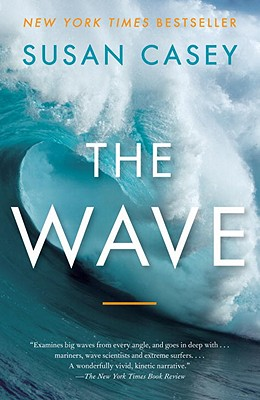 The Wave: In Pursuit of the Rogues, Freaks, and Giants of the OceanSusan Casey