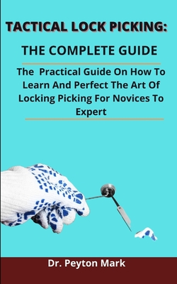 Tactical Lock Picking: The Complete Guide: The Practical Guide On How To Learn And Perfect The Art Of Locking Picking From Novices To Expert Cover Image