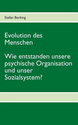 Evolution des Menschen. Wie entstanden unsere psychische Organisation und unser Sozialsystem? Cover Image