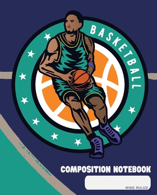 Composition Notebook: Wide Ruled - Basketball Team Player Court Game - Back to School Composition Book for Teachers, Students, Kids, Boys an Cover Image