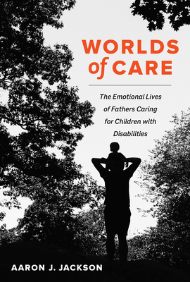 Worlds of Care: The Emotional Lives of Fathers Caring for Children with Disabilities (California Series in Public Anthropology #51) Cover Image
