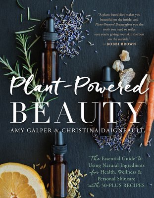 Plant-Powered Beauty: The Essential Guide to Using Natural Ingredients for Health, Wellness, and Personal Skincare (with 50-Plus Recipes) Cover Image