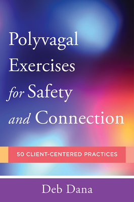 PolyvagalExercises for Safety and Connection: 50 Client-Centered Practices (Norton Series on Interpersonal Neurobiology) Cover Image