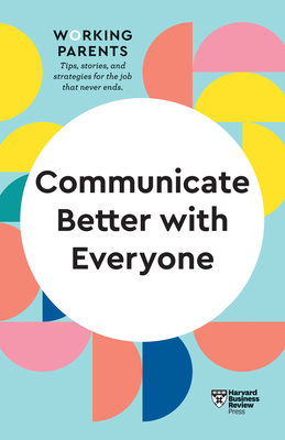 Communicate Better with Everyone (HBR Working Parents Series) Cover Image