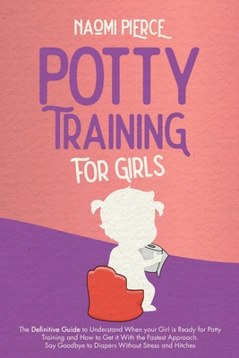 Potty Training for Girls: The Definitive Guide to Understand When your Girl is Ready for Potty Training and How to Get it With the Fastest Appro Cover Image