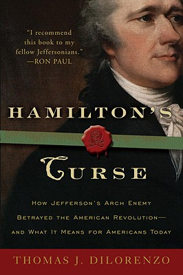 Hamilton's Curse: How Jefferson's Archenemy Betrayed the American Revolution--And What It Means for Americans Today Cover Image