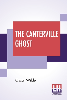 The Canterville Ghost: An Amusing Chronicle Of The Tribulations Of The Ghost Of Canterville Chase When His Ancestral Halls Became The Home Of Cover Image