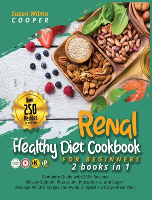 Renal Healthy Diet Cookbook for Beginners: 2 Books in 1: Complete Guide with 250+ Recipes All Low Sodium, Potassium, Phosphorus, and Sugar! Manage All Cover Image