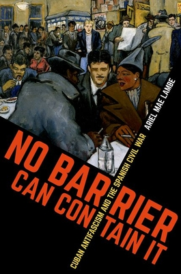 No Barrier Can Contain It: Cuban Antifascism and the Spanish Civil War (Envisioning Cuba) Cover Image