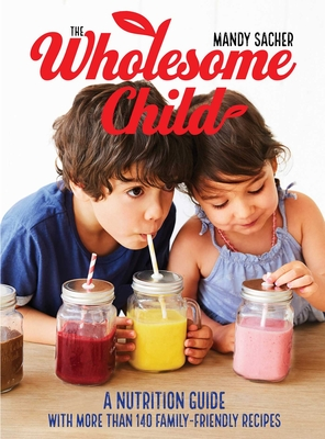 The Wholesome Child: A Nutrition Guide with More Than 140 Family-Friendly Recipes Cover Image