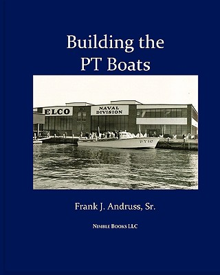 Building the PT Boats: An Illustrated History of U.S. Navy Torpedo Boat Construction in World War II Cover Image