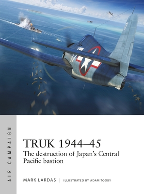 Truk 1944–45: The destruction of Japan's Central Pacific bastion (Air Campaign) Cover Image