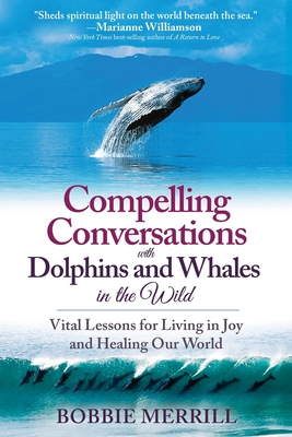 Compelling Conversations with Dolphins and Whales in the Wild: Vital Lessons for Living in Joy and Healing our World Cover Image