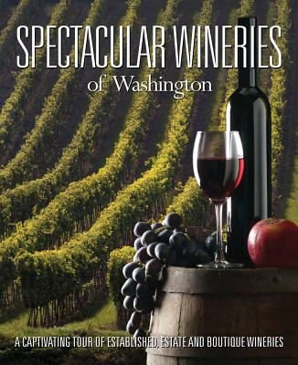 Spectacular Wineries of Washington: A Captivating Tour of Established, Estate and Boutique Wineries (Spectacular Wineries series) Cover Image