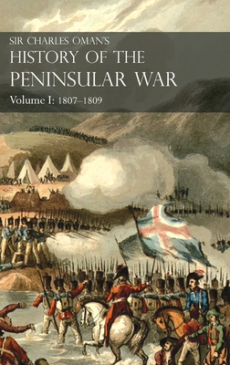 Sir Charles Oman's History of the Peninsular War Volume I: 1807-1809. From the Treaty of Fontainebleau to the Battle of Corunna: 1807-1809 Cover Image