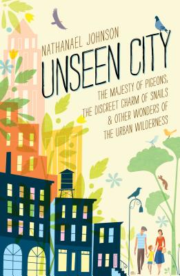 Unseen City: The Majesty of Pigeons, the Discreet Charm of Snails & Other Wonders of the Urban Wilderness Cover Image