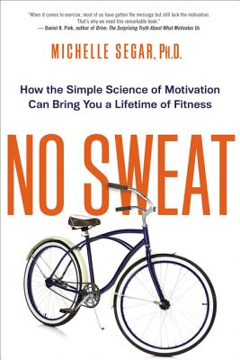 No Sweat: How the Simple Science of Motivation Can Bring You a Lifetime of Fitness Cover Image