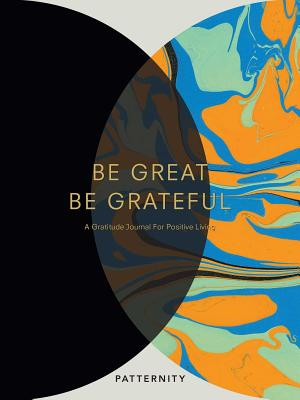 Be Great, Be Grateful: A Gratitude Journal for Positive Living Cover Image