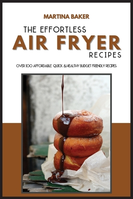 The Effortless Air Fryer Recipes: Over 100 Affordable, Quick & Healthy Budget Friendly Recipes Cover Image