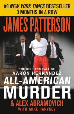 All-American Murder: The Rise and Fall of Aaron Hernandez, the Superstar Whose Life Ended on Murderers' Row (James Patterson True Crime #1) Cover Image