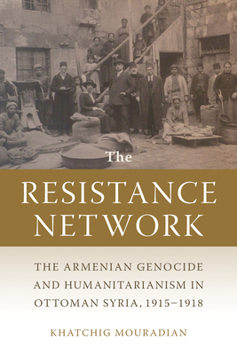 The Resistance Network: The Armenian Genocide and Humanitarianism in Ottoman Syria, 1915–1918 (Armenian History, Society, and Culture) Cover Image