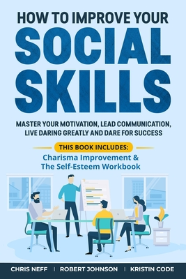 How to Improve Your Social Skills: Master Your Motivation, Lead Communication, Live Daring Greatly and Dare for Success (This book includes: Charisma Cover Image