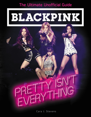 BLACKPINK: Pretty Isn't Everything (The Ultimate Unofficial Guide) Cover Image