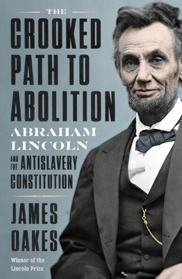 The Crooked Path to Abolition: Abraham Lincoln and the Antislavery Constitution Cover Image