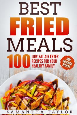 Best Fried Meals 100 Low-Fat Air Fryer Recipes for your Healthy Family Cover Image