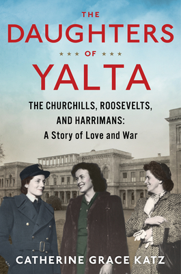 The Daughters of Yalta: The Churchills, Roosevelts, and Harrimans:  A Story of Love and War Cover Image