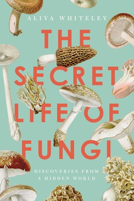 The Secret Life of Fungi: Discoveries From a Hidden World Cover Image