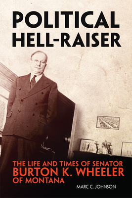 Political Hell-Raiser: The Life and Times of Senator Burton K. Wheeler of Montana Cover Image