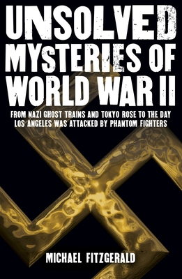 Unsolved Mysteries of World War II: From the Nazi Ghost Train and 'Tokyo Rose' to the Day Los Angeles Was Attacked by Phantom Fighters Cover Image