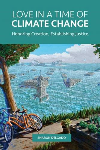 Love in a Time of Climate Change: Honoring Creation, Establishing Justice Cover Image