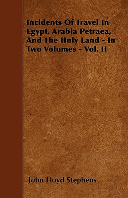 Incidents Of Travel In Egypt, Arabia Petraea, And The Holy Land - In Two Volumes - Vol. II Cover Image