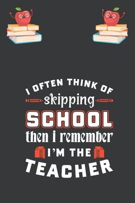 I Often Think Of Skipping School Then I Remember I'm The Teacher: Best Teacher inspirational gift for teaching student blank lined journal school size Cover Image
