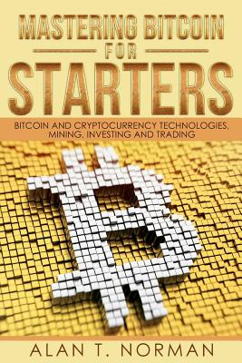 Mastering Bitcoin for Starters: Bitcoin and Cryptocurrency Technologies, Mining, Investing and Trading - Bitcoin Book 1, Blockchain, Wallet, Business Cover Image