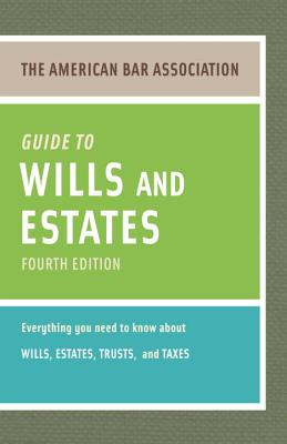 The American Bar Association Guide to Wills and Estates: Everything You Need to Know about Wills, Estates, Trusts, & Taxes Cover Image