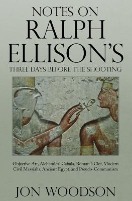 Notes on Ralph Ellison's Three Days Before the Shooting: Objective Art, Alchemical Cabala, Roman a Clef, Modern Civil Messiahs, Ancient Egypt, and Pse Cover Image