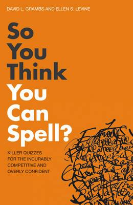 So You Think You Can Spell?: Killer Quizzes for the Incurably Competitive and Overly Confident. by David L. Grambs, Ellen S. Lev Cover Image