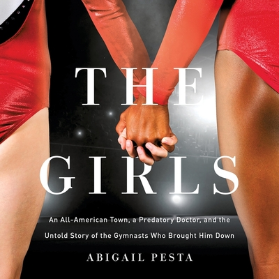 The Girls: An All-American Town, a Predatory Doctor, and the Untold Story of the Gymnasts Who Brought Him Down Cover Image