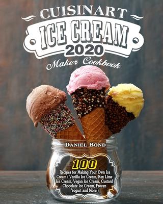 Cuisinart Ice Cream Maker Cookbook 2020: 100 Recipes for Making Your Own Ice Cream ( Vanilla Ice Cream, Key Lime Ice Cream, Vegan Ice Cream, Custard C Cover Image