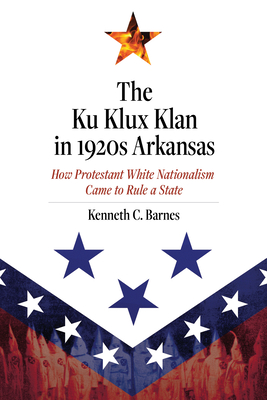 The Ku Klux Klan in 1920s Arkansas: How Protestant White Nationalism Came to Rule a State Cover Image