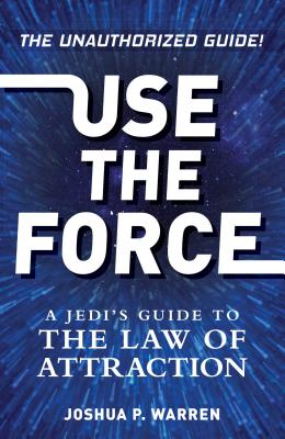 Use The Force: A Jedi's Guide to the Law of Attraction Cover Image