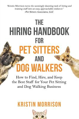 The Hiring Handbook for Pet Sitters and Dog Walkers: How to Find, Hire, and Keep the Best Staff for Your Pet Sitting and Dog Walking Business Cover Image