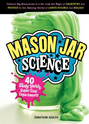 Mason Jar Science: 40 Slimy, Squishy, Super-Cool Experiments; Capture Big Discoveries in a Jar, from the Magic of Chemistry and Physics to the Amazing Worlds of Earth Science and Biology Cover Image